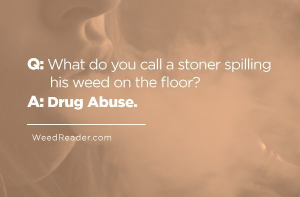 Q What do you call a stoner spilling his weed on the floor A Drug Abuse