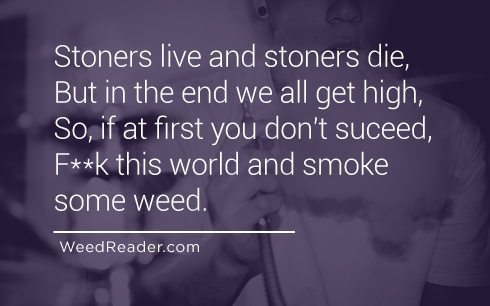 Stoners live and stoners die, But in the end we all get high, So, if at first you don't suceed, Fuck this world and smoke some weed