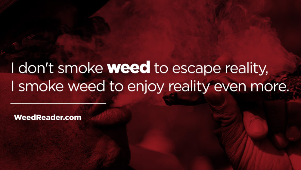 I dont smoke weed to escape reality I smoke weed to enjoy reality even more