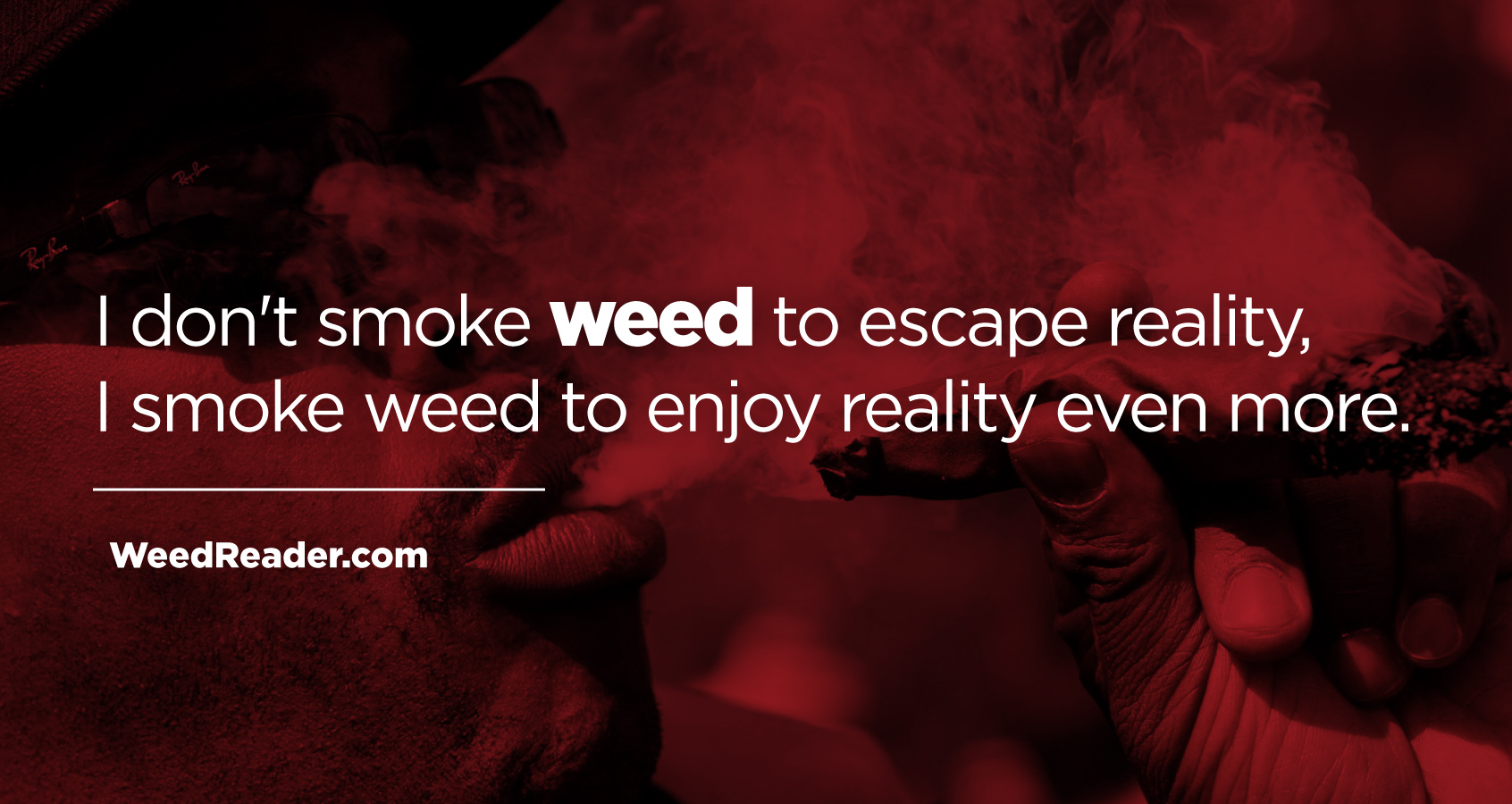 I don't smoke weed to escape reality, I smoke weed to enjoy reality even more