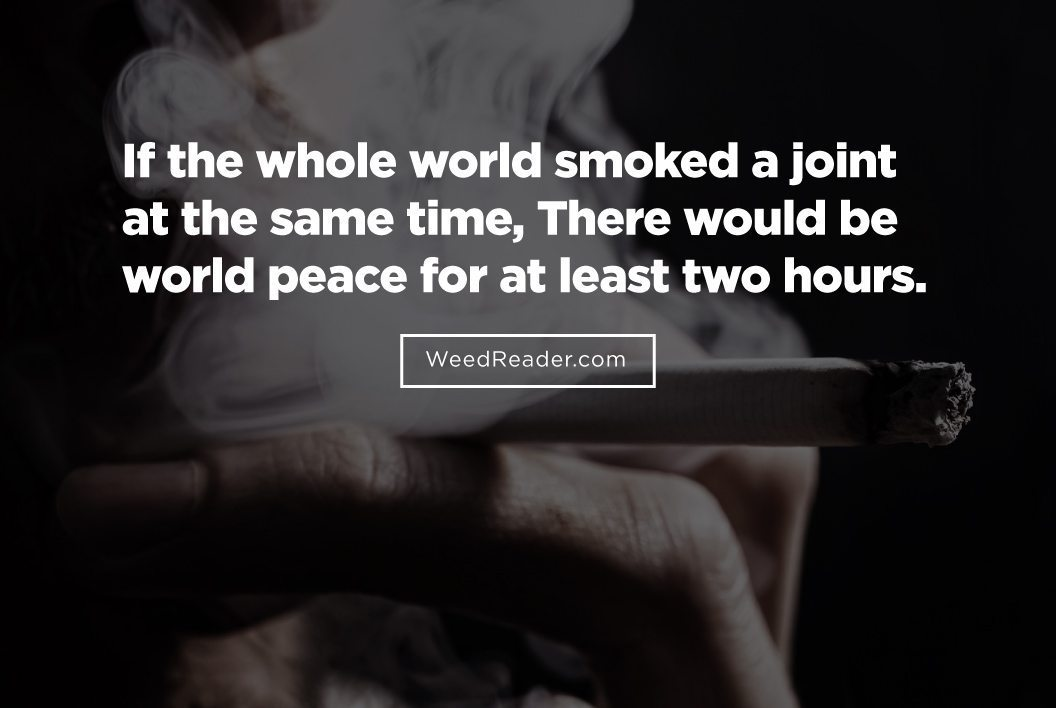 If the whole world smoked a joint at the same time, There would be world peace for at least two hours