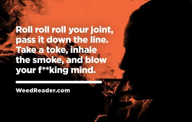Roll roll roll your joint pass it down the line. Take a toke inhale the smoke and blow your fking mind