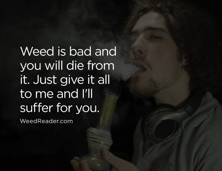 Weed is bad and you will die from it. Just give it all to me and Ill suffer for you