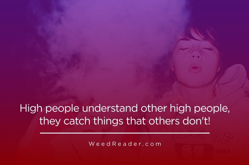 High people understand other high people, they catch things that others don't