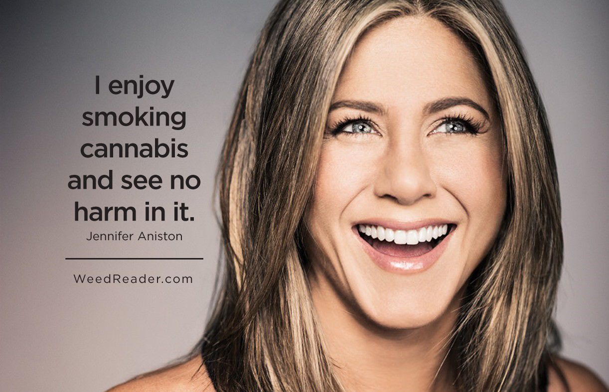 I enjoy smoking cannabis and see no harm in it.Jennifer Aniston