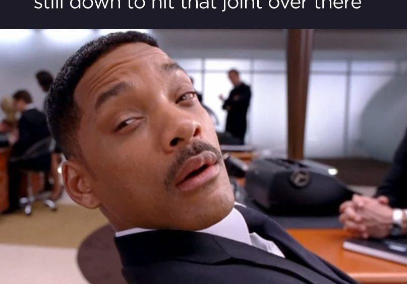 When you are already high as f k but still down to hit that joint over there