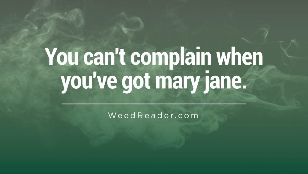 You cant complain when youve got mary jane
