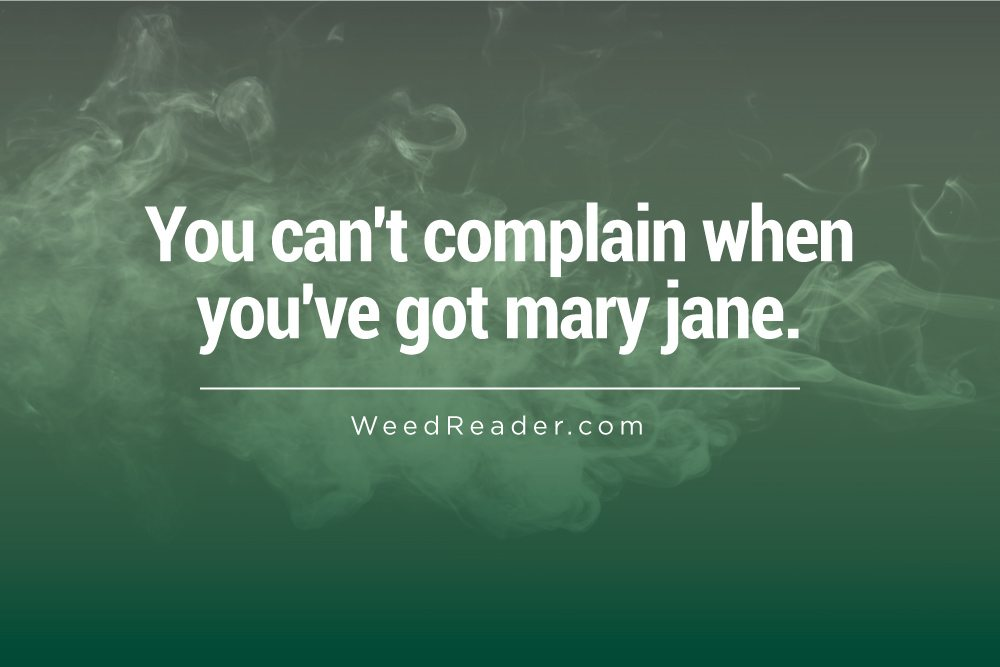 You can't complain when you've got mary jane