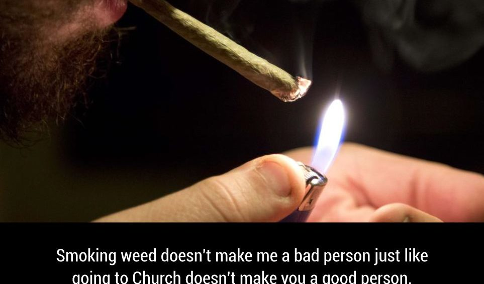 Smoking weed doesnt make me a bad person just like going to Church doesnt make you a good person.
