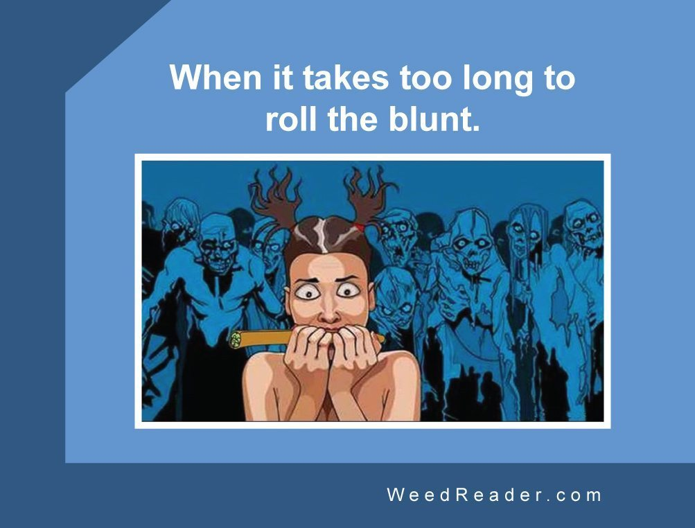 When it takes too long to roll the blunt.