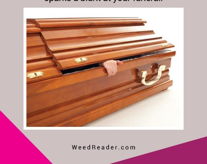 When you die and someone sparks a blunt at your funeral.
