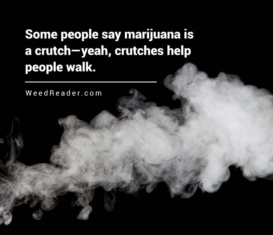 some-people-say-marijuana-is-a-crutch-yeah-crutches-help-people-walk