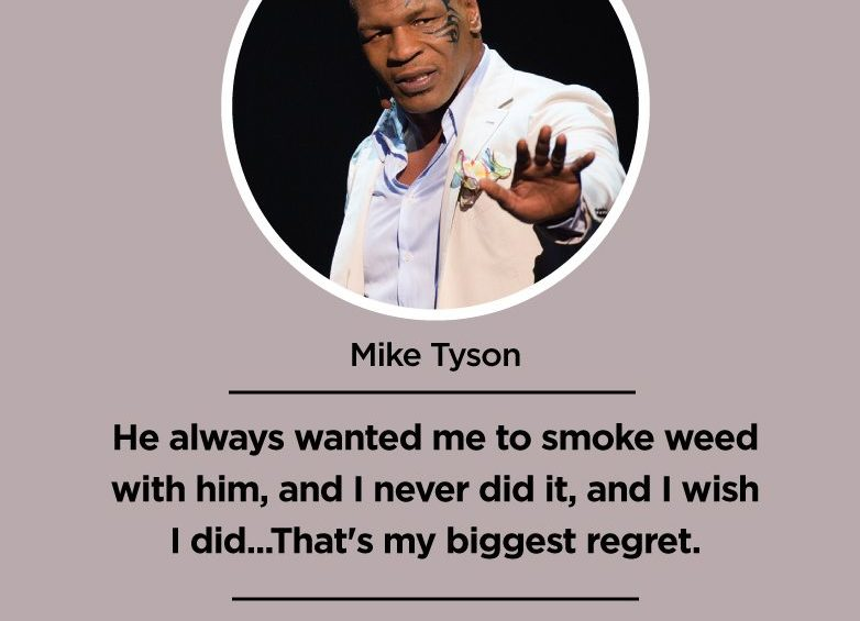 He always wanted me to smoke weed with him and I never did it and I wish I did...Thats my biggest regret. Mike Tyson