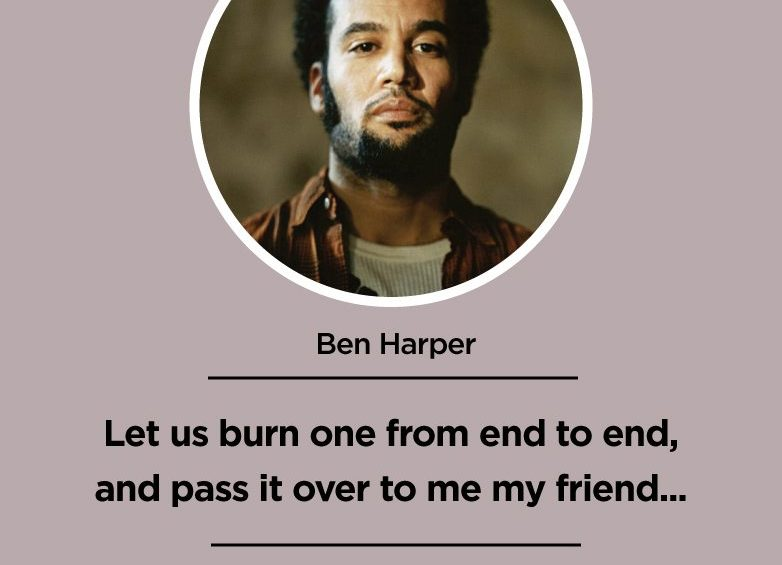 Let us burn one from end to end and pass it over to me my friend... Ben Harper
