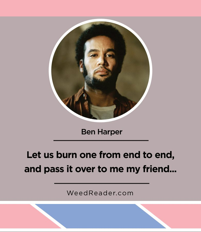 let-us-burn-one-from-end-to-end-and-pass-it-over-to-me-my-friend-ben-harper
