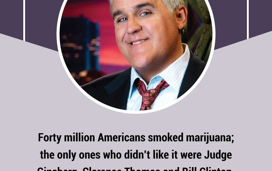 Forty million Americans smoked marijuana  the only ones who didn't like it were Judge Ginsberg Clarence Thomas and Bill Clinton. Jay Leno